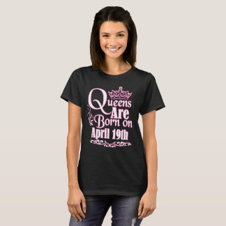 Queens Are Born On April 19th Funny Birthday T-Shirt