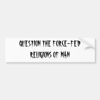 QUESTION THE FORCE-FED RELIGIONS OF MAN BUMPER STICKER