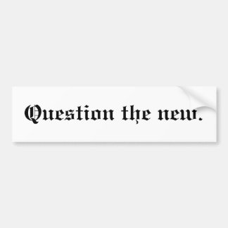 Question the new. bumper sticker
