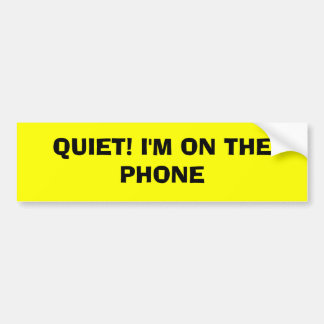 QUIET! I'M ON THE PHONE BUMPER STICKER