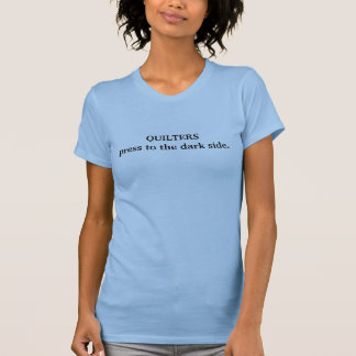 Quilters press to the dark side. T-Shirt