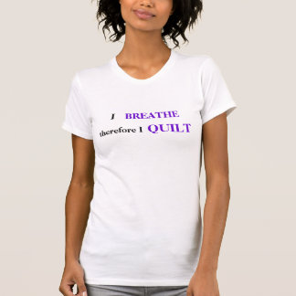 Quilters t-shirt - I breathe, therefore I quilt.
