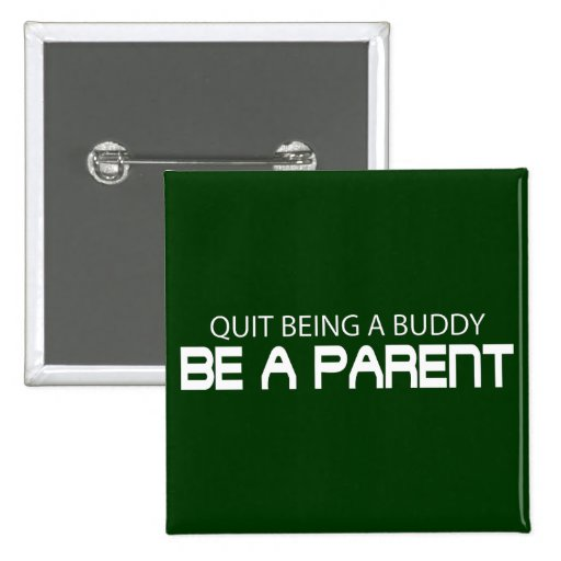Quit Being A Buddy, Be A Parent (Die Cut) Button