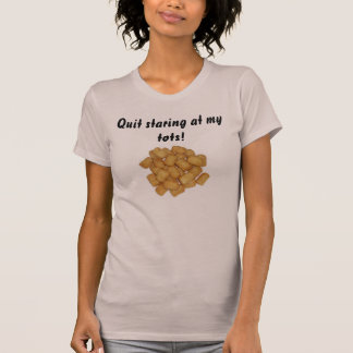 Quit staring at my tots! T-Shirt