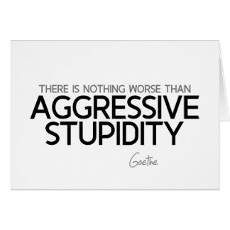 QUOTES: Goethe: Aggressive stupidity Card