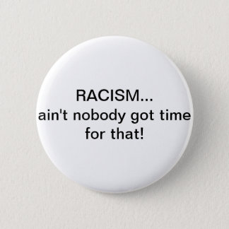 Racism...Ain't nobody got time for that! 2 Inch Round Button