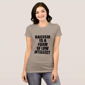 RACISM IS A FORM OF LOW INTELLECT T-Shirt