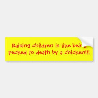 Raising children is like being pecked to death ... bumper sticker