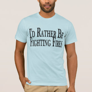 Rather Be Fighting Fires T-Shirt