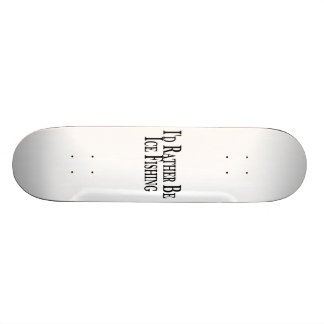 Rather Be Ice Fishing Skate Board