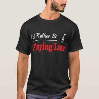 Rather Be Playing Lute T-Shirt