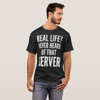 Real Life? Never Heard Of That Server T-Shirt