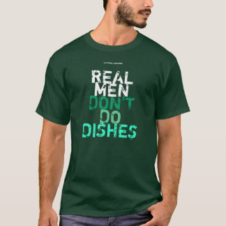 "REAL MEN DON""T DO DISHES T-Shirt"