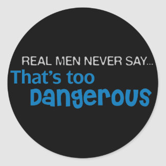 Real Men Never Say That's Too Dangerous Round Sticker