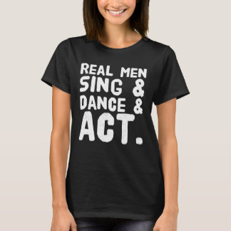 Real men sing and dance and act T-Shirt