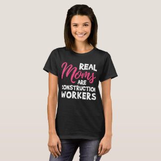 Real Moms are Construction Workers Mother t-shirt