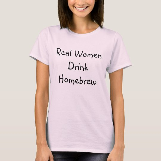 Real Women Drink Homebrew T-Shirt