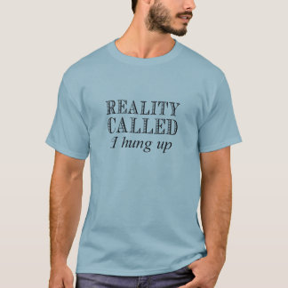 Reality Called I Hung Up T-Shirt