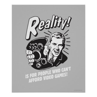 Reality Can t Afford Video Games Posters