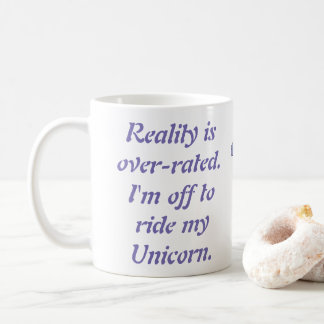 Reality is over-rated. I'm off to ride my Unicorn. Coffee Mug
