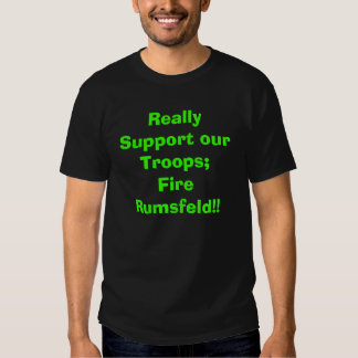 Really Support our Troops; Fire Rumsfeld!! Tshirt