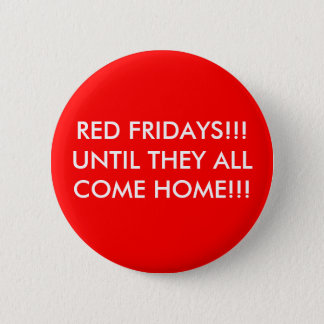 RED FRIDAYS!!! UNTIL THEY ALL COME HOME!!! 2 INCH ROUND BUTTON