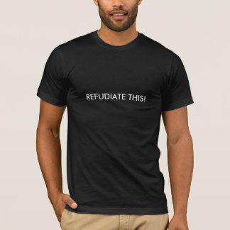REFUDIATE THIS! T-Shirt
