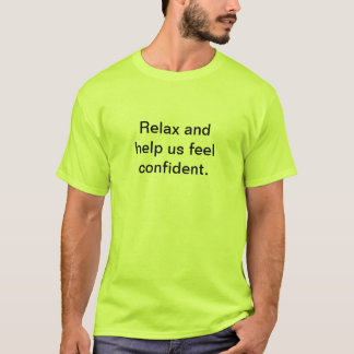 Relax and help us feel confident. T-Shirt