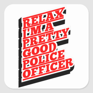 Relax I'm a pretty good POLICE OFFICER Square Sticker