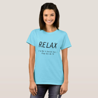 """""""Relax- I'm not a doctor but I play one on TV"""" Tee"""