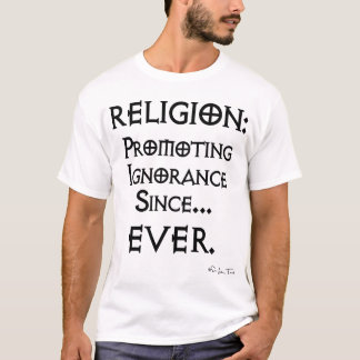 Religion: Promoting Ignorance Since... EVER T-Shirt