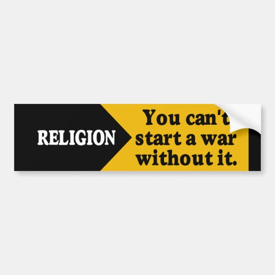 Religion - you can't start a war without it. bumper sticker