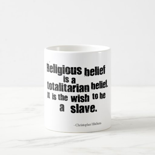 Religious Belief is a Totalitarian Belief. Mugs