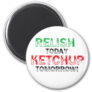Relish Today...Ketchup tomorrow 2 Inch Round Magnet