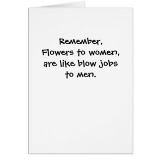 Remember,Flowers to women,are like blow jobsto ... Card