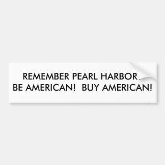 REMEMBER PEARL HARBOR?BE AMERICAN!  BUY AMERICAN! BUMPER STICKER
