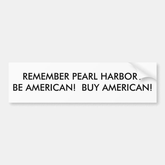 REMEMBER PEARL HARBOR?BE AMERICAN!  BUY AMERICAN! BUMPER STICKER