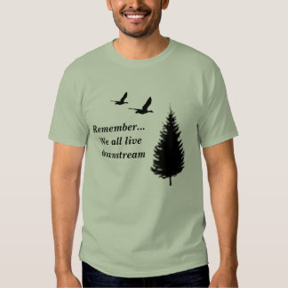 Remember... We all live downstream Shirts