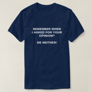 REMEMBER WHEN I ASKED FOR YOUR OPINION  ME NEITHER T-Shirt