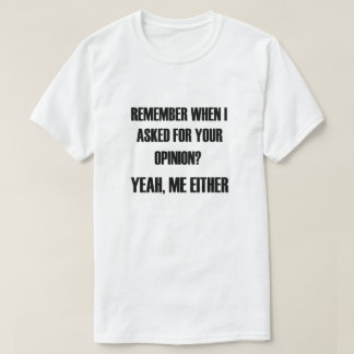 Remember when I asked for your opinion? Yeah, me e T-Shirt
