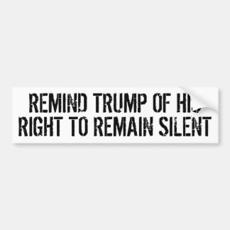 REMIND TRUMP OF HIS RIGHT TO REMAIN SILENT BUMPER STICKER