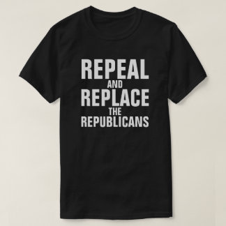 """Repeal and Replace the Republicans"" T-shirt"