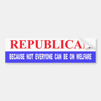 Republican Because Not Everyone Can Be On Welfare Bumper Sticker