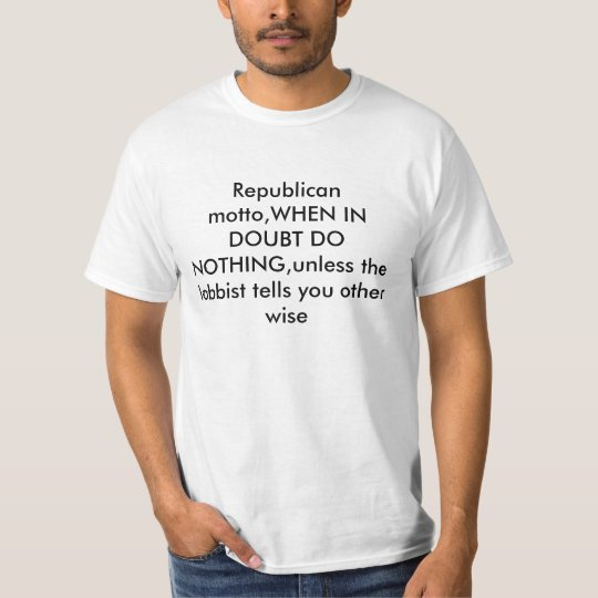 Republican motto,WHEN IN DOUBT DO NOTHING,unles... T-Shirt