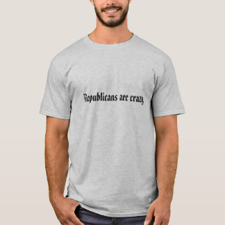 Republicans are crazy T-Shirt