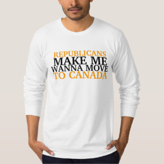 REPUBLICANS , MAKE ME, WANNA MOVE , TO CANADA T-Shirt