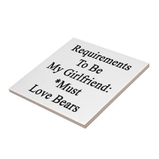 Requirements To Be My Girlfriend Must Love Bears Ceramic Tiles