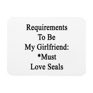 Requirements To Be My Girlfriend Must Love Seals Rectangle Magnets