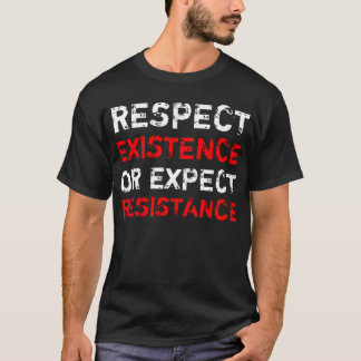 Respect existence or expect resistance. T-Shirt