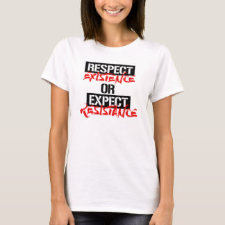 Respect Existence or Expect Resistance --  T-Shirt